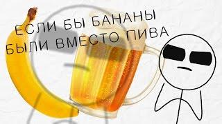 Если бы бананы были вместо пива
