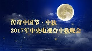 直播回看:2017 《中央电视台中秋晚会》 CCTV Mid-Autumn Festival Gala &  2017年《传奇中国节·中秋节》 | CCTV-4