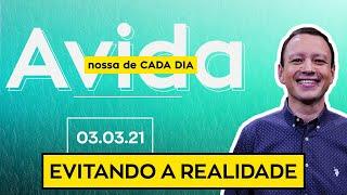 EVITANDO A REALIDADE / A vida nossa de cada dia - 03/03/21