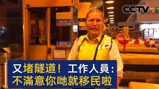 隧道工作人员怒怼示威者:你不满意就移民啊 | CCTV