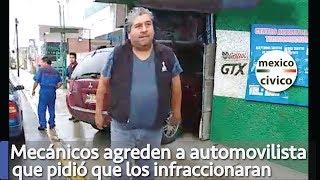 Mecánicos agreden a automovilista que pidió que los infraccionaran