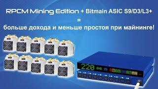 RPCM Mining Edition + Bitmain ASIC S9/D3/L3+ = больше дохода и меньше простоя при майнинге!