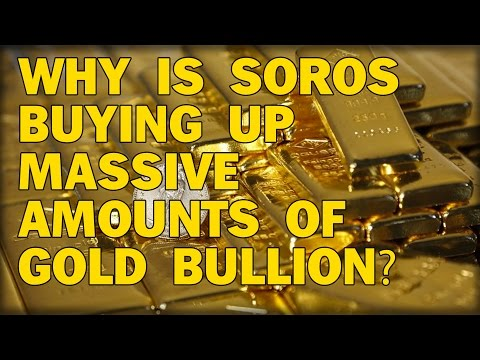 WHY IS SOROS BUYING UP MASSIVE AMOUNTS OF GOLD BULLION?