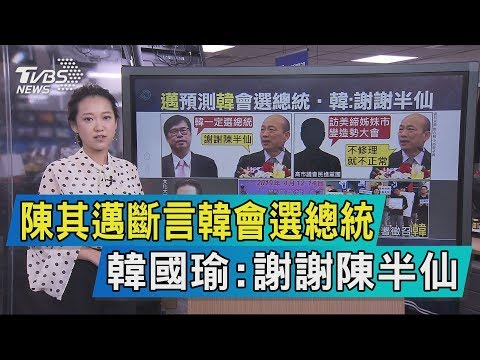 【說政治】陳其邁斷言韓會選總統 韓國瑜:謝謝陳半仙