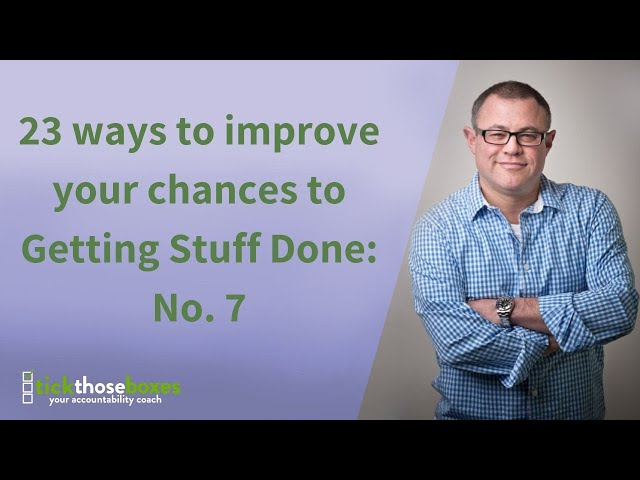 23 ways to improve your chances to Getting Stuff Done: No. 7