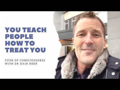 You Teach People How to Treat You, Tour of Consciousness with Dr Dain Heer