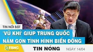 Tin nóng 14/4 | 'Vũ khí' giúp Trung Quốc nắm gọn tình hình Biển Đông | FBNC