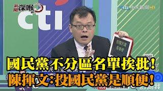 《新聞深喉嚨》精彩片段 國民黨不分區名單挨批!陳揮文:投國民黨是順便!