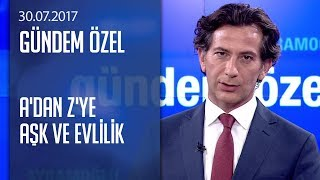 A'dan Z'ye aşk ve evlilik - Gündem Özel 30.07.2017 Pazar