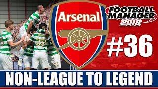 Non-League to Legend FM18 | ARSENAL | Part 36 | CELTIC | Football Manager 2018