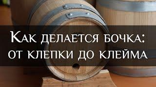 Как делается бочка: от клепки до клейма | How a barrel is made: from staves  to stigma