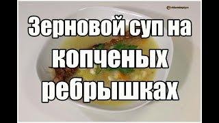 Зерновой суп на копченых ребрышках / Soup with smoked ribs | Видео Рецепт