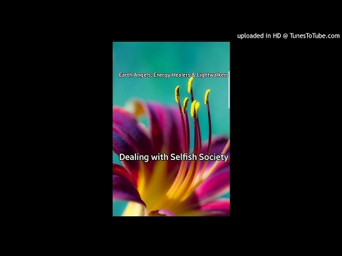 Earth Angels, Energy Healers & Lightworkers- Dealing with Selfish Society