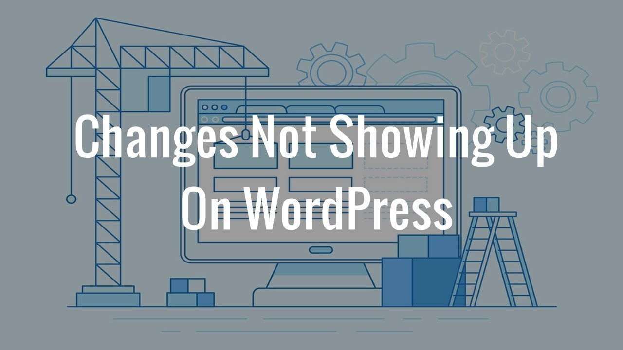 Why Are Changes Not Showing Up On My WordPress Site?