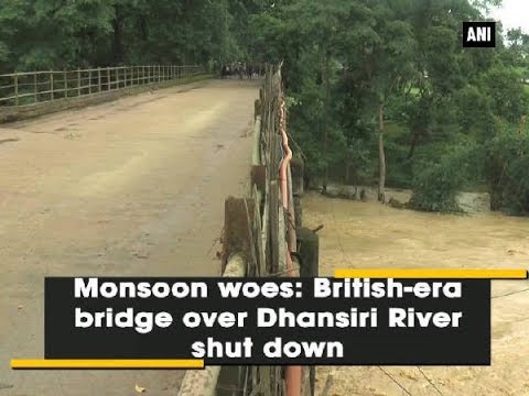 Monsoon woes Britishera bridge over Dhansiri river shut