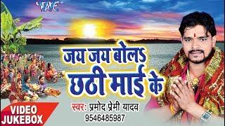 Pramod Premi का सुपर हिट छठ गीत - Jai Jai Bola Chhathi Mai Ke - Video JukeBox - Bhojpuri Chhath Geet