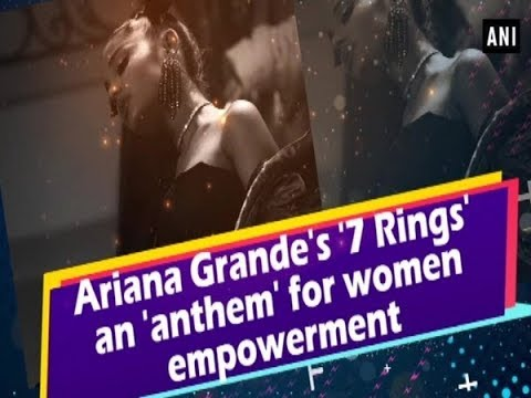 Ariana Grande's '7 Rings' an 'anthem' for women empowerment - ANI News