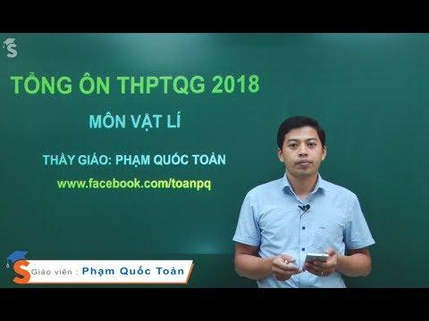 Tổng ôn THPT QG môn lý  năm 2018 – Phần 1 – Thầy Phạm Quốc Toản