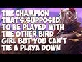 The Champion That's Supposed To Be Played With The Other Bird Girl But You Can't Tie A Playa Down