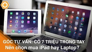 [Góc tư vấn] Có 7 Triệu nên chọn mua iPad hay Laptop?