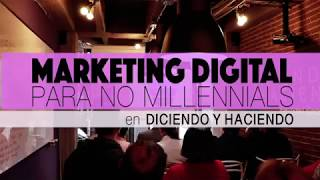 Mercadeo Digital Para No Millennials - Diciendo y Haciendo - Resumen Curso