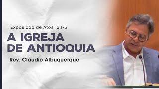 A igreja de Antioquia - Rev. Cláudio Albuquerque (Atos 13.1-5)