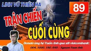 LINH VŨ THIÊN HẠ TẬP 89-TRẬN CHIẾN CUỐI CÙNG-TRUYỆN TIÊN HIỆP MC TUẤN ANH