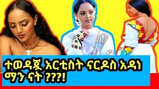 400,000 ብር ለ 1 ፊልም የምትቀበለው አርቲስት ናርዶስ አዳነ ማን ናት /Ethiopian new music,Ethiopian new film/Ashruka