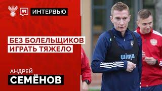 Андрей Семёнов Без болельщиков играть тяжело