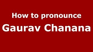 How to pronounce Gaurav Chanana (Gujarati/Mumbai, India)  - PronounceNames.com