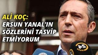 Ali Koç: Ersun Yanal'ın Sözlerini Tasvip Etmiyorum
