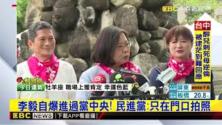 李毅自爆進過黨中央!民進黨只在門口拍照