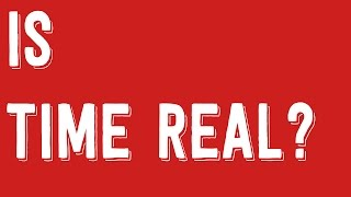 Is Time Real? - Philosophy Tube