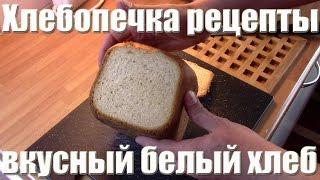 Самый лучший рецепт хлебопечки - белый хлеб. Хлебопечка видео рецепты