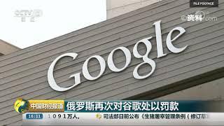 [中国财经报道]俄罗斯再次对谷歌处以罚款| CCTV财经