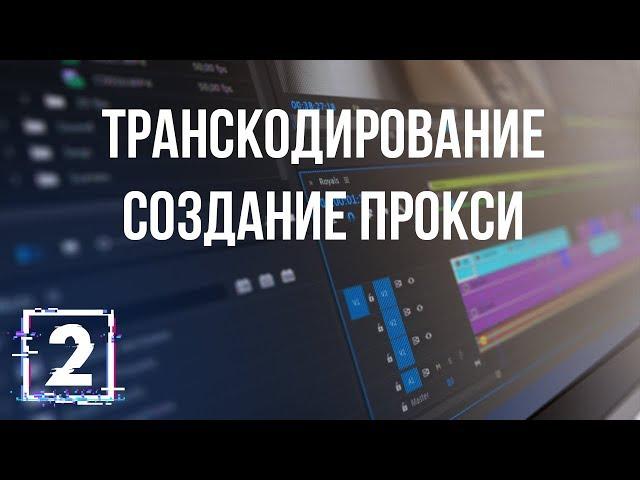 Всё о кодеках и форматах видео. Часть 2 - Транскодирование и создание прокси