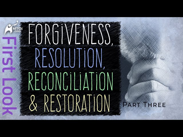 First Look - Forgiveness, Resolution, Reconciliation & Restoration - Part Three