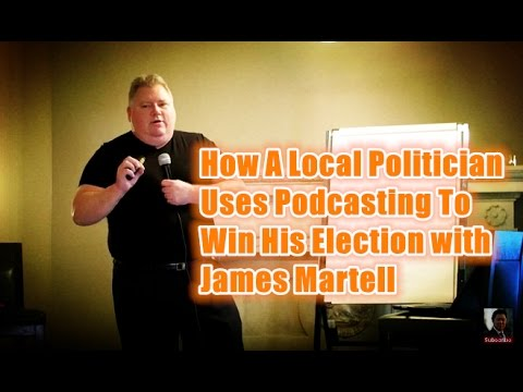 How A Local Politician Uses Podcasting To Win His Election with James Martell
