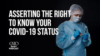 Asserting the Right to Know Your COVID-19 Status | Cato Daily Podcast