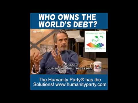IF THE WHOLE WORLD IS IN DEBT, WHO EXACTLY ARE WE IN DEBT TO? Humanity Party®