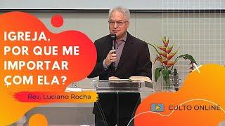 IGREJA, POR QUE ME IMPORTAR COM ELA? - Rev. Luciano Rocha