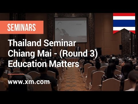 XM.COM - 2018 - Thailand Seminar - Chiang Mai (Round 3) - Education Matters