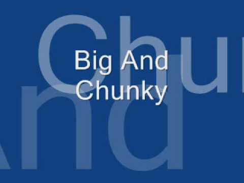 Big And Chunky