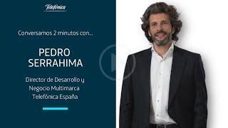 En 2 minutos: Pedro Serrahima, Director de Desarrollo y Negocio Multimarca de Telefónica España