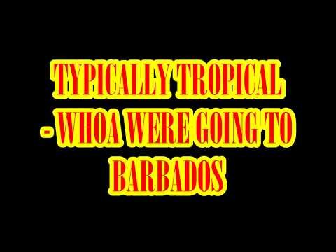 TYPICALLY TROPICAL   WHOA WERE GOING TO BARBADOS