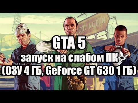 GTA 5 запуск на слабом компьютере (ОЗУ 4 ГБ, GeForce GT 630 1 ГБ)