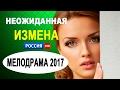ПРЕМЬЕРЫ ФИЛЬМОВ 2017 'НЕОЖИДАННАЯ ИЗМЕНА' Русские сериалы и новые мелодрамы 2016 HD