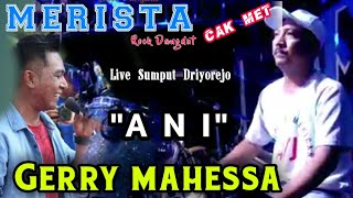 Download Mp3 Gerry Mahessa - Ani  -  Cak Met Merista Driyorejo 2018