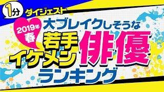 2019年・春、次にブレイクするイケメン俳優は誰…? 【完全版】2019年春 ...