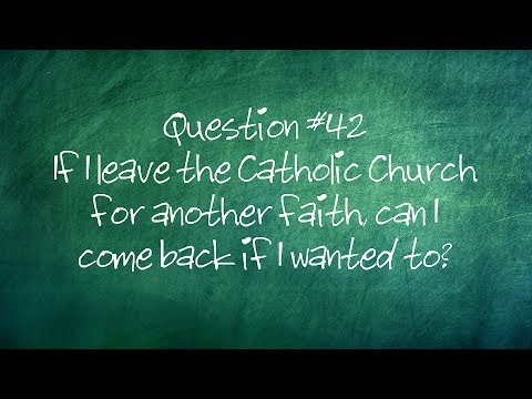 Q42. If I leave the Catholic Church for another faith, can I come back if I wanted to?